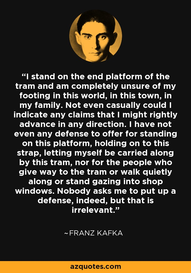 I stand on the end platform of the tram and am completely unsure of my footing in this world, in this town, in my family. Not even casually could I indicate any claims that I might rightly advance in any direction. I have not even any defense to offer for standing on this platform, holding on to this strap, letting myself be carried along by this tram, nor for the people who give way to the tram or walk quietly along or stand gazing into shop windows. Nobody asks me to put up a defense, indeed, but that is irrelevant. - Franz Kafka