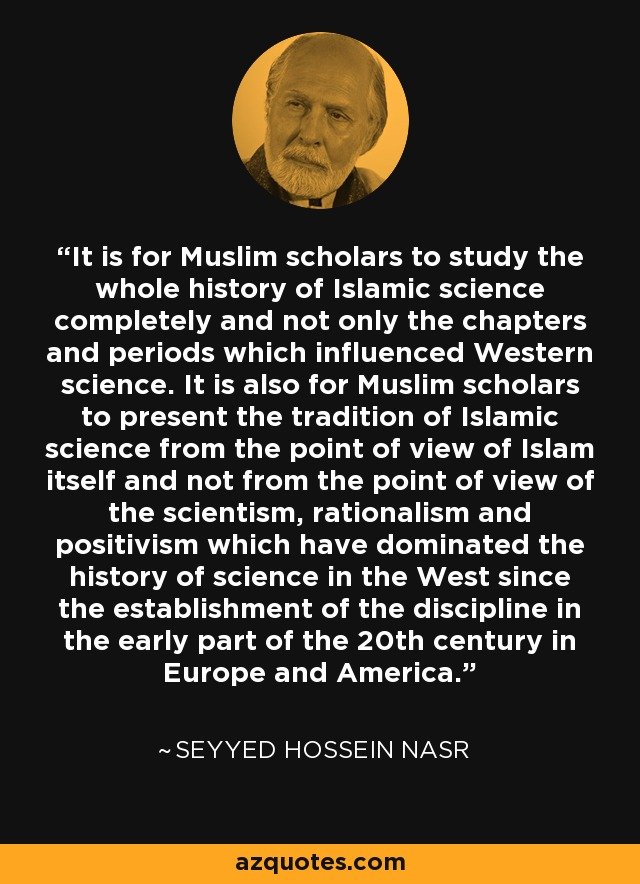 It is for Muslim scholars to study the whole history of Islamic science completely and not only the chapters and periods which influenced Western science. It is also for Muslim scholars to present the tradition of Islamic science from the point of view of Islam itself and not from the point of view of the scientism, rationalism and positivism which have dominated the history of science in the West since the establishment of the discipline in the early part of the 20th century in Europe and America. - Seyyed Hossein Nasr