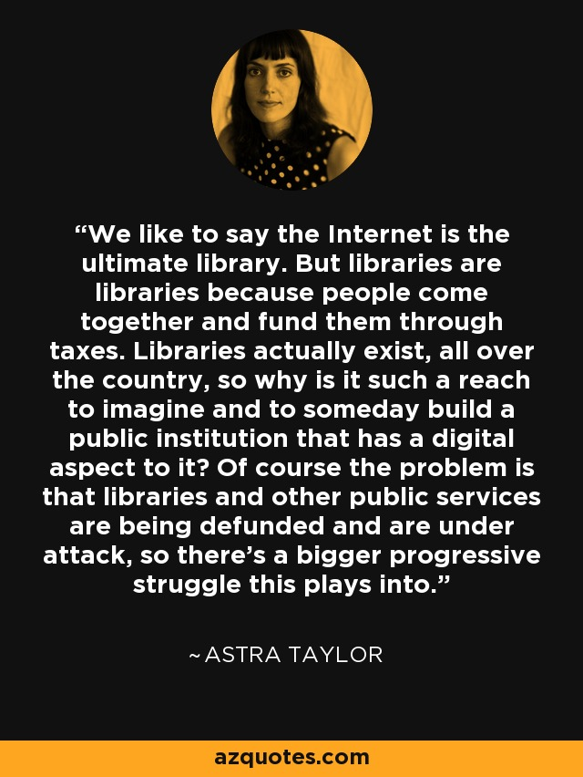 We like to say the Internet is the ultimate library. But libraries are libraries because people come together and fund them through taxes. Libraries actually exist, all over the country, so why is it such a reach to imagine and to someday build a public institution that has a digital aspect to it? Of course the problem is that libraries and other public services are being defunded and are under attack, so there's a bigger progressive struggle this plays into. - Astra Taylor