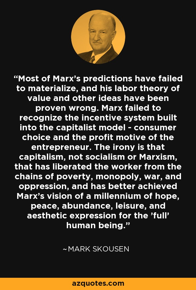 Most of Marx's predictions have failed to materialize, and his labor theory of value and other ideas have been proven wrong. Marx failed to recognize the incentive system built into the capitalist model - consumer choice and the profit motive of the entrepreneur. The irony is that capitalism, not socialism or Marxism, that has liberated the worker from the chains of poverty, monopoly, war, and oppression, and has better achieved Marx's vision of a millennium of hope, peace, abundance, leisure, and aesthetic expression for the 'full' human being. - Mark Skousen