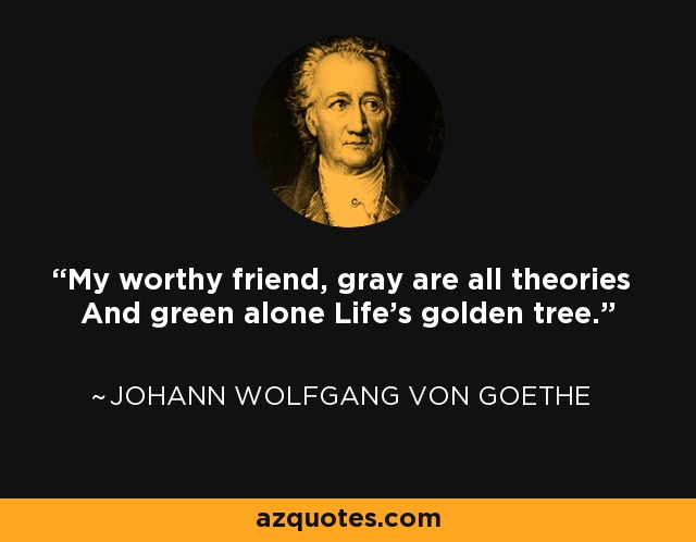 My worthy friend, gray are all theories And green alone Life's golden tree. - Johann Wolfgang von Goethe