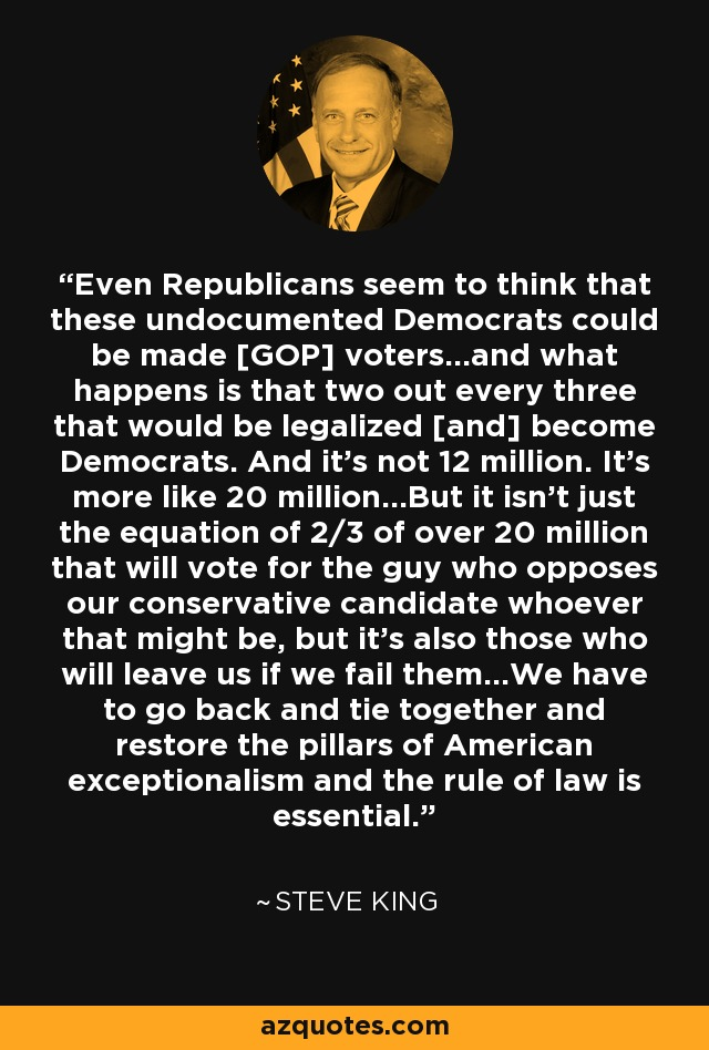 Even Republicans seem to think that these undocumented Democrats could be made [GOP] voters...and what happens is that two out every three that would be legalized [and] become Democrats. And it's not 12 million. It's more like 20 million...But it isn't just the equation of 2/3 of over 20 million that will vote for the guy who opposes our conservative candidate whoever that might be, but it's also those who will leave us if we fail them...We have to go back and tie together and restore the pillars of American exceptionalism and the rule of law is essential. - Steve King