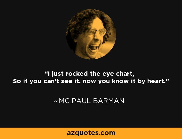 I just rocked the eye chart, So if you can't see it, now you know it by heart. - MC Paul Barman