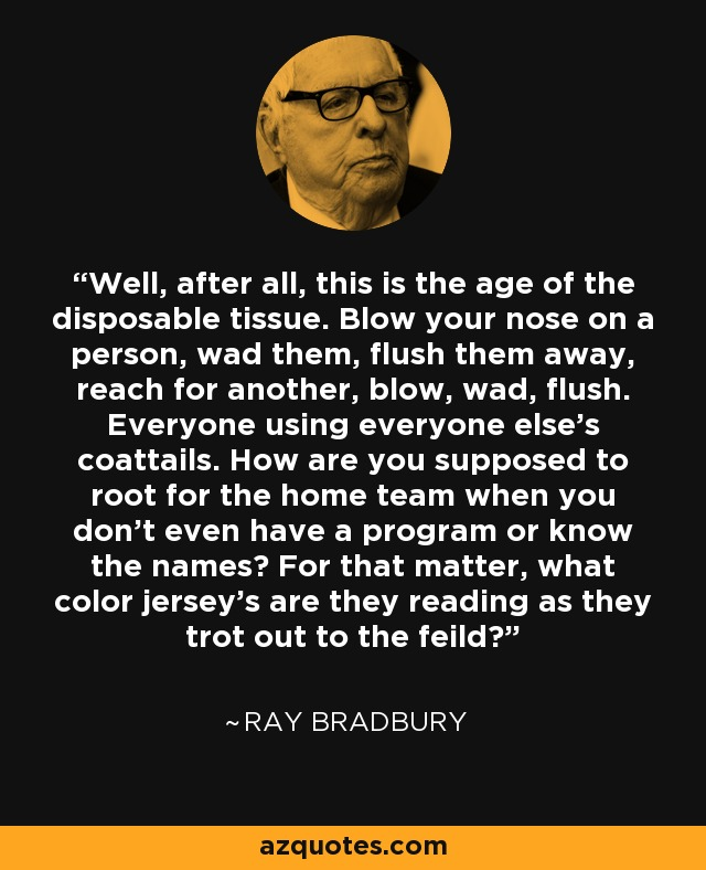 Well, after all, this is the age of the disposable tissue. Blow your nose on a person, wad them, flush them away, reach for another, blow, wad, flush. Everyone using everyone else's coattails. How are you supposed to root for the home team when you don't even have a program or know the names? For that matter, what color jersey's are they reading as they trot out to the feild? - Ray Bradbury