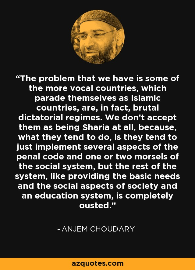 The problem that we have is some of the more vocal countries, which parade themselves as Islamic countries, are, in fact, brutal dictatorial regimes. We don't accept them as being Sharia at all, because, what they tend to do, is they tend to just implement several aspects of the penal code and one or two morsels of the social system, but the rest of the system, like providing the basic needs and the social aspects of society and an education system, is completely ousted. - Anjem Choudary