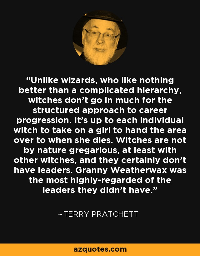 Unlike wizards, who like nothing better than a complicated hierarchy, witches don't go in much for the structured approach to career progression. It's up to each individual witch to take on a girl to hand the area over to when she dies. Witches are not by nature gregarious, at least with other witches, and they certainly don't have leaders. Granny Weatherwax was the most highly-regarded of the leaders they didn't have. - Terry Pratchett