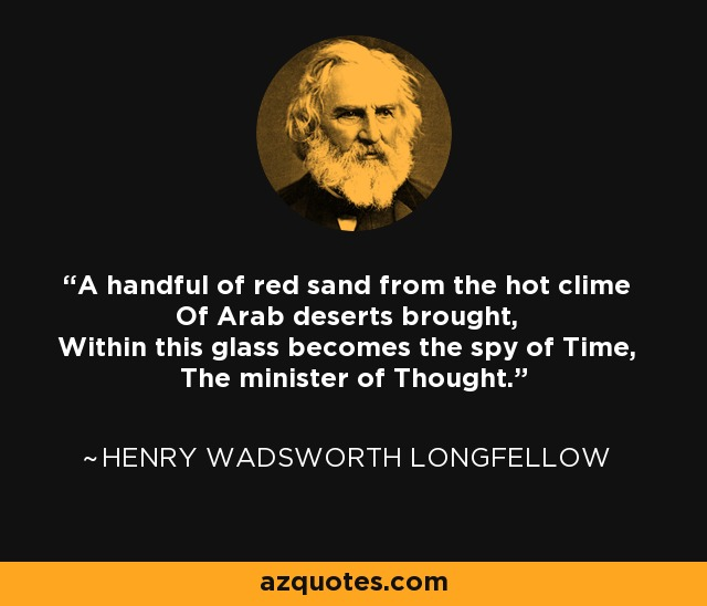 A handful of red sand from the hot clime Of Arab deserts brought, Within this glass becomes the spy of Time, The minister of Thought. - Henry Wadsworth Longfellow