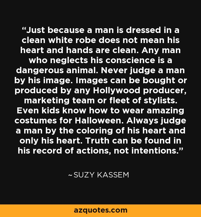 Just because a man is dressed in a clean white robe does not mean his heart and hands are clean. Any man who neglects his conscience is a dangerous animal. Never judge a man by his image. Images can be bought or produced by any Hollywood producer, marketing team or fleet of stylists. Even kids know how to wear amazing costumes for Halloween. Always judge a man by the coloring of his heart and only his heart. Truth can be found in his record of actions, not intentions. - Suzy Kassem