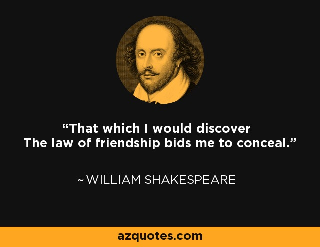 That which I would discover The law of friendship bids me to conceal. - William Shakespeare