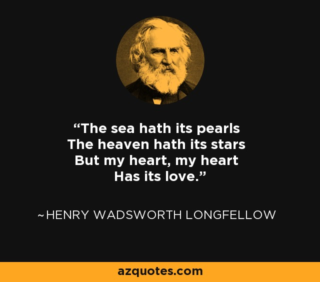 The sea hath its pearls The heaven hath its stars But my heart, my heart Has its love. - Henry Wadsworth Longfellow