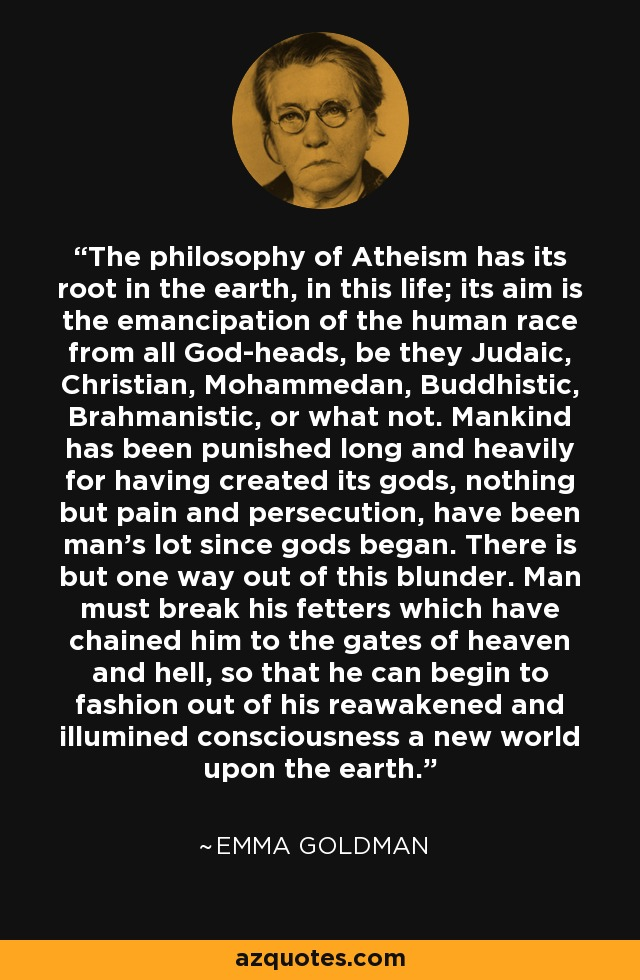 The philosophy of Atheism has its root in the earth, in this life; its aim is the emancipation of the human race from all God-heads, be they Judaic, Christian, Mohammedan, Buddhistic, Brahmanistic, or what not. Mankind has been punished long and heavily for having created its gods, nothing but pain and persecution, have been man's lot since gods began. There is but one way out of this blunder. Man must break his fetters which have chained him to the gates of heaven and hell, so that he can begin to fashion out of his reawakened and illumined consciousness a new world upon the earth. - Emma Goldman