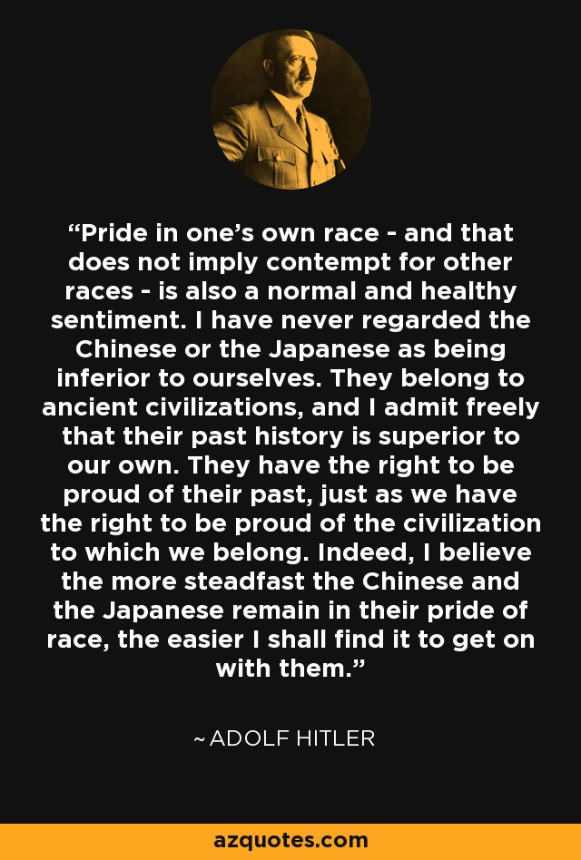 Pride in one's own race - and that does not imply contempt for other races - is also a normal and healthy sentiment. I have never regarded the Chinese or the Japanese as being inferior to ourselves. They belong to ancient civilizations, and I admit freely that their past history is superior to our own. They have the right to be proud of their past, just as we have the right to be proud of the civilization to which we belong. Indeed, I believe the more steadfast the Chinese and the Japanese remain in their pride of race, the easier I shall find it to get on with them. - Adolf Hitler