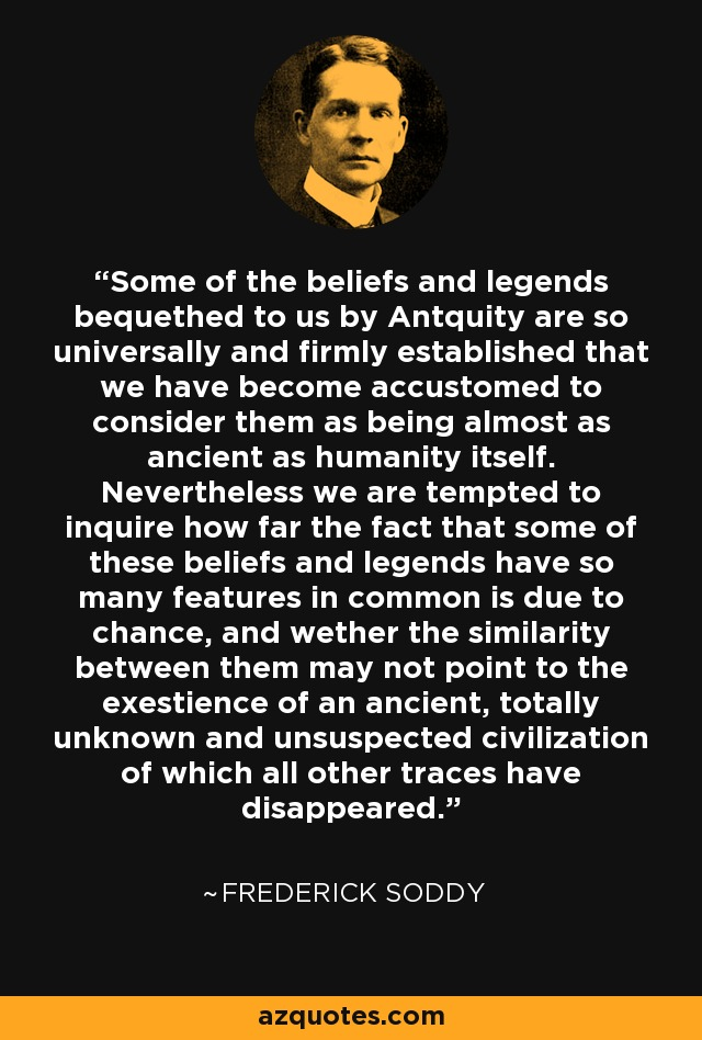Some of the beliefs and legends bequethed to us by Antquity are so universally and firmly established that we have become accustomed to consider them as being almost as ancient as humanity itself. Nevertheless we are tempted to inquire how far the fact that some of these beliefs and legends have so many features in common is due to chance, and wether the similarity between them may not point to the exestience of an ancient, totally unknown and unsuspected civilization of which all other traces have disappeared. - Frederick Soddy