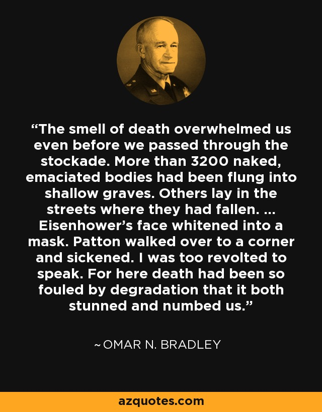 The smell of death overwhelmed us even before we passed through the stockade. More than 3200 naked, emaciated bodies had been flung into shallow graves. Others lay in the streets where they had fallen. ... Eisenhower's face whitened into a mask. Patton walked over to a corner and sickened. I was too revolted to speak. For here death had been so fouled by degradation that it both stunned and numbed us. - Omar N. Bradley