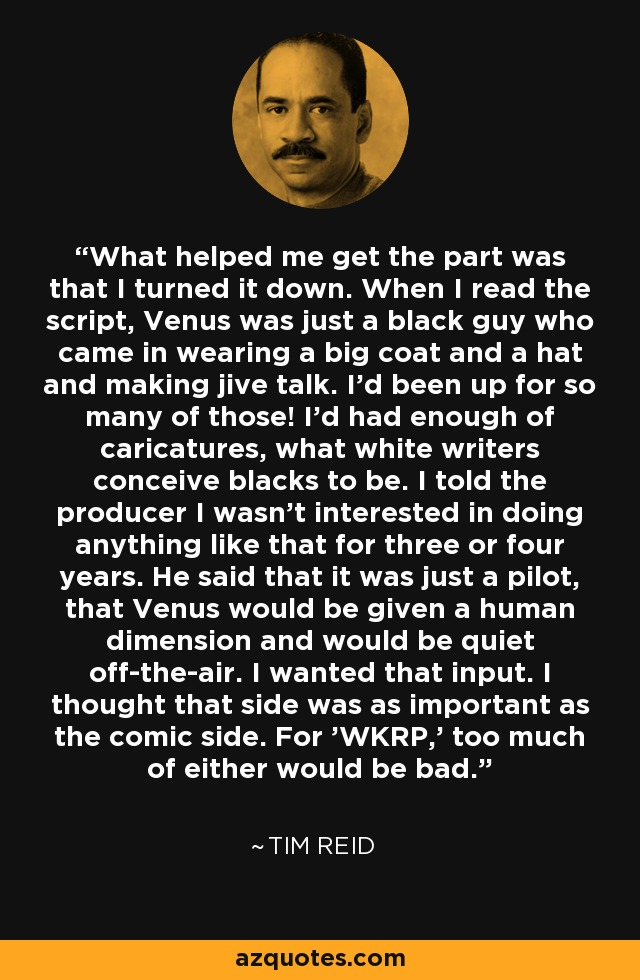 What helped me get the part was that I turned it down. When I read the script, Venus was just a black guy who came in wearing a big coat and a hat and making jive talk. I'd been up for so many of those! I'd had enough of caricatures, what white writers conceive blacks to be. I told the producer I wasn't interested in doing anything like that for three or four years. He said that it was just a pilot, that Venus would be given a human dimension and would be quiet off-the-air. I wanted that input. I thought that side was as important as the comic side. For 'WKRP,' too much of either would be bad. - Tim Reid