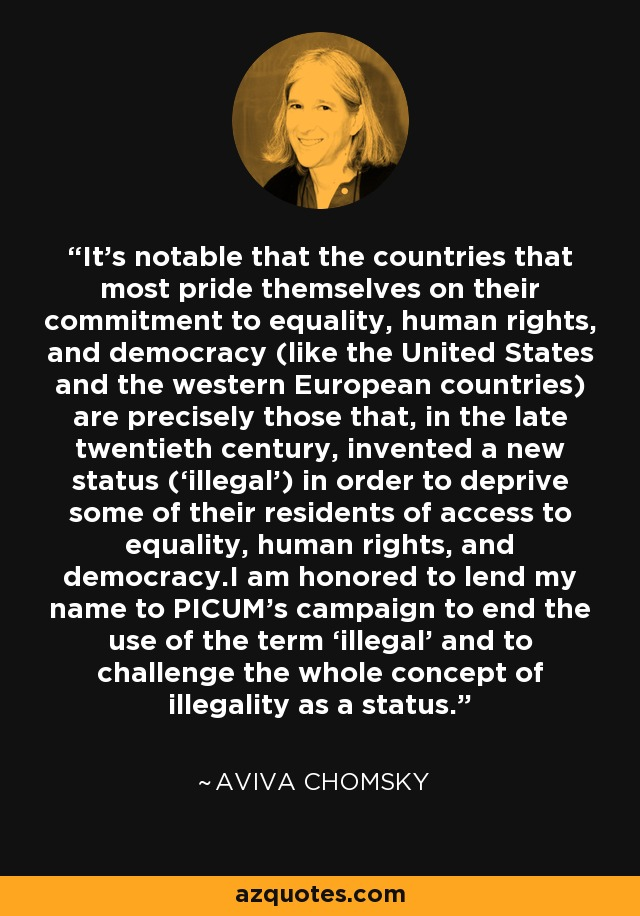 It's notable that the countries that most pride themselves on their commitment to equality, human rights, and democracy (like the United States and the western European countries) are precisely those that, in the late twentieth century, invented a new status ('illegal') in order to deprive some of their residents of access to equality, human rights, and democracy.I am honored to lend my name to PICUM's campaign to end the use of the term 'illegal' and to challenge the whole concept of illegality as a status. - Aviva Chomsky