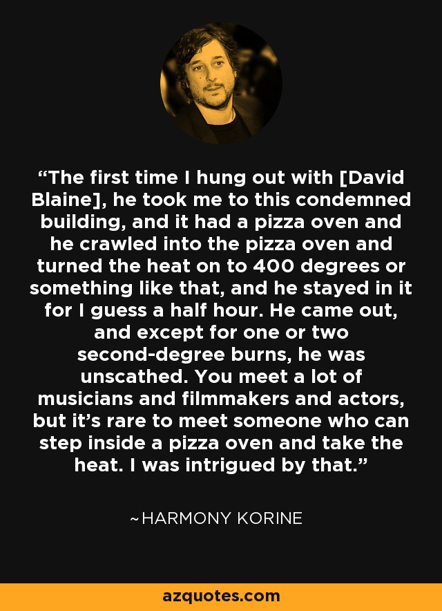 The first time I hung out with [David Blaine], he took me to this condemned building, and it had a pizza oven and he crawled into the pizza oven and turned the heat on to 400 degrees or something like that, and he stayed in it for I guess a half hour. He came out, and except for one or two second-degree burns, he was unscathed. You meet a lot of musicians and filmmakers and actors, but it's rare to meet someone who can step inside a pizza oven and take the heat. I was intrigued by that. - Harmony Korine