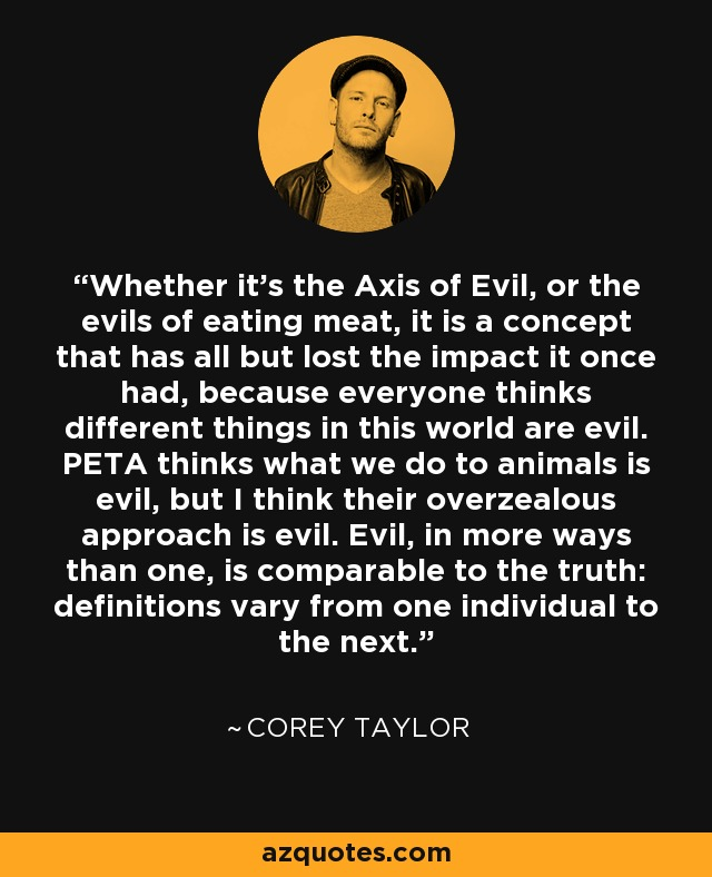 Whether it's the Axis of Evil, or the evils of eating meat, it is a concept that has all but lost the impact it once had, because everyone thinks different things in this world are evil. PETA thinks what we do to animals is evil, but I think their overzealous approach is evil. Evil, in more ways than one, is comparable to the truth: definitions vary from one individual to the next. - Corey Taylor