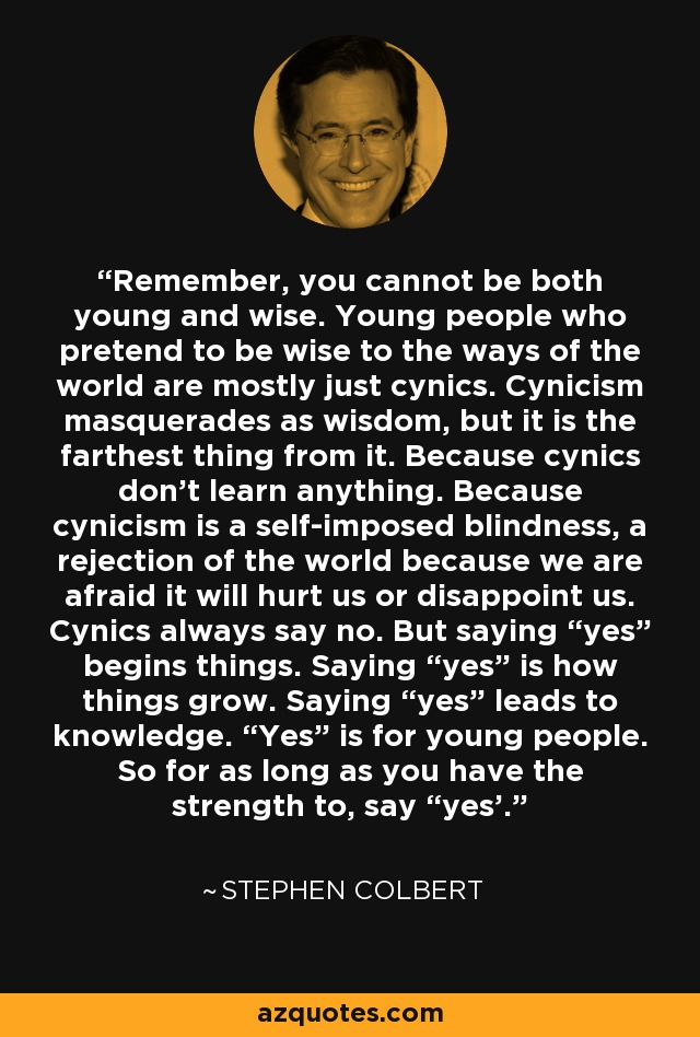 "Remember, you cannot be both young and wise. Young people who pretend to be wise to the ways of the world are mostly just cynics. Cynicism masquerades as wisdom, but it is the farthest thing from it. Because cynics don't learn anything. Because cynicism is a self-imposed blindness, a rejection of the world because we are afraid it will hurt us or disappoint us. Cynics always say no. But saying ""yes"" begins things. Saying ""yes"" is how things grow. Saying ""yes"" leads to knowledge. ""Yes"" is for young people. So for as long as you have the strength to, say ""yes'. - Stephen Colbert"