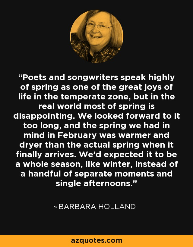 Poets and songwriters speak highly of spring as one of the great joys of life in the temperate zone, but in the real world most of spring is disappointing. We looked forward to it too long, and the spring we had in mind in February was warmer and dryer than the actual spring when it finally arrives. We'd expected it to be a whole season, like winter, instead of a handful of separate moments and single afternoons. - Barbara Holland