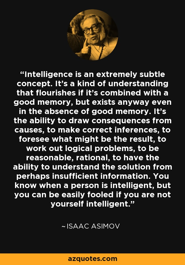 Intelligence is an extremely subtle concept. It's a kind of understanding that flourishes if it's combined with a good memory, but exists anyway even in the absence of good memory. It's the ability to draw consequences from causes, to make correct inferences, to foresee what might be the result, to work out logical problems, to be reasonable, rational, to have the ability to understand the solution from perhaps insufficient information. You know when a person is intelligent, but you can be easily fooled if you are not yourself intelligent. - Isaac Asimov
