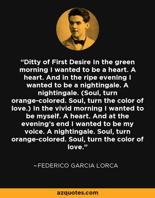 Ditty of First Desire In the green morning I wanted to be a heart. A heart. And in the ripe evening I wanted to be a nightingale. A nightingale. (Soul, turn orange-colored. Soul, turn the color of love.) In the vivid morning I wanted to be myself. A heart. And at the evening's end I wanted to be my voice. A nightingale. Soul, turn orange-colored. Soul, turn the color of love. - Federico Garcia Lorca