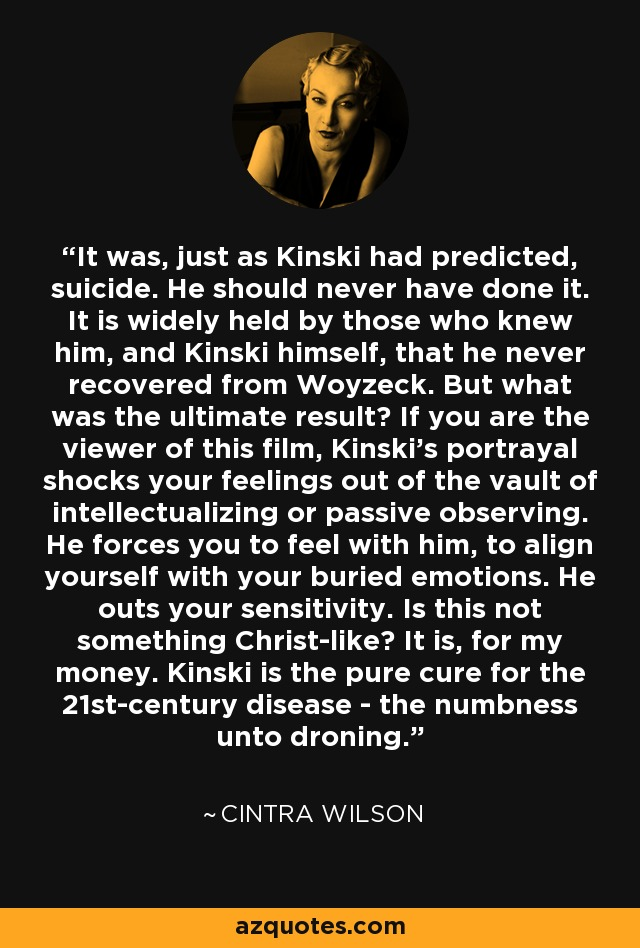 It was, just as Kinski had predicted, suicide. He should never have done it. It is widely held by those who knew him, and Kinski himself, that he never recovered from Woyzeck. But what was the ultimate result? If you are the viewer of this film, Kinski's portrayal shocks your feelings out of the vault of intellectualizing or passive observing. He forces you to feel with him, to align yourself with your buried emotions. He outs your sensitivity. Is this not something Christ-like? It is, for my money. Kinski is the pure cure for the 21st-century disease - the numbness unto droning. - Cintra Wilson