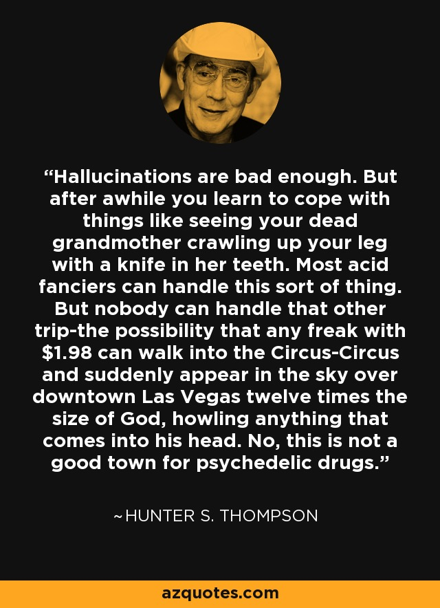 Hallucinations are bad enough. But after awhile you learn to cope with things like seeing your dead grandmother crawling up your leg with a knife in her teeth. Most acid fanciers can handle this sort of thing. But nobody can handle that other trip-the possibility that any freak with $1.98 can walk into the Circus-Circus and suddenly appear in the sky over downtown Las Vegas twelve times the size of God, howling anything that comes into his head. No, this is not a good town for psychedelic drugs. - Hunter S. Thompson