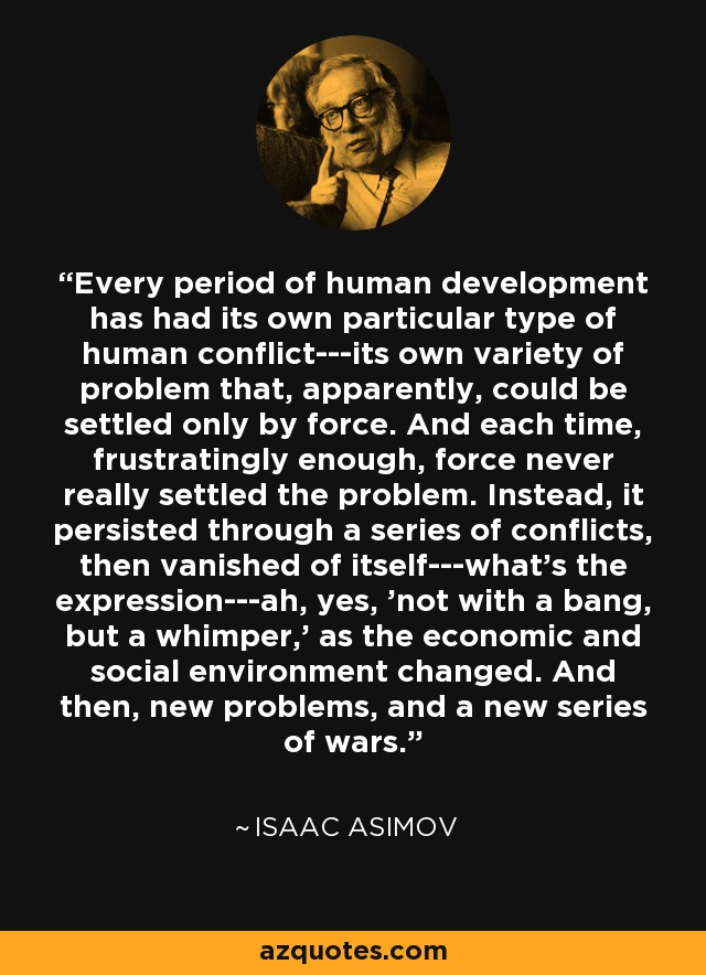 Every period of human development has had its own particular type of human conflict---its own variety of problem that, apparently, could be settled only by force. And each time, frustratingly enough, force never really settled the problem. Instead, it persisted through a series of conflicts, then vanished of itself---what's the expression---ah, yes, 'not with a bang, but a whimper,' as the economic and social environment changed. And then, new problems, and a new series of wars. - Isaac Asimov