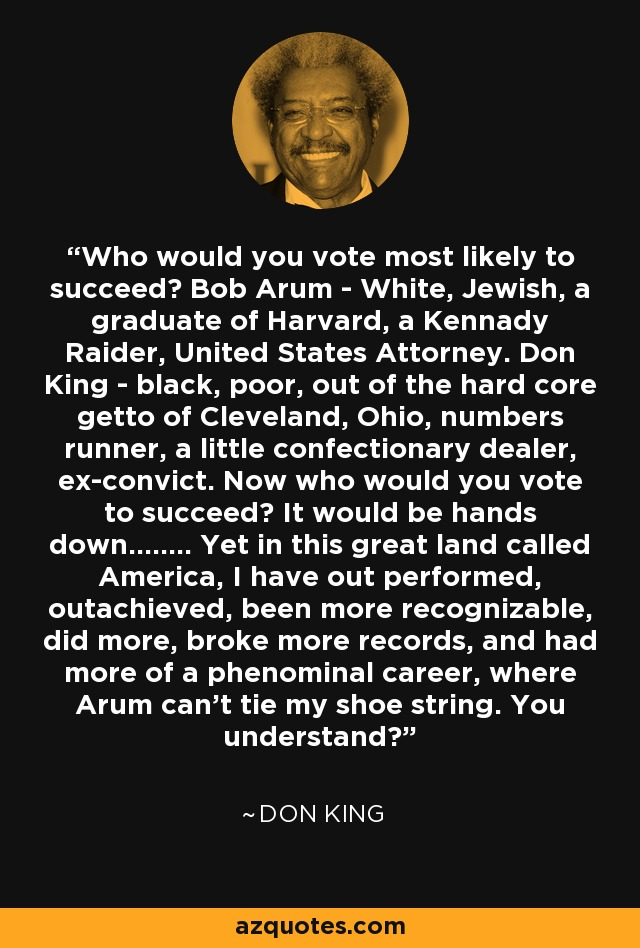 Who would you vote most likely to succeed? Bob Arum - White, Jewish, a graduate of Harvard, a Kennady Raider, United States Attorney. Don King - black, poor, out of the hard core getto of Cleveland, Ohio, numbers runner, a little confectionary dealer, ex-convict. Now who would you vote to succeed? It would be hands down........ Yet in this great land called America, I have out performed, outachieved, been more recognizable, did more, broke more records, and had more of a phenominal career, where Arum can't tie my shoe string. You understand? - Don King