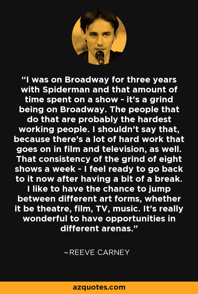 I was on Broadway for three years with Spiderman and that amount of time spent on a show - it's a grind being on Broadway. The people that do that are probably the hardest working people. I shouldn't say that, because there's a lot of hard work that goes on in film and television, as well. That consistency of the grind of eight shows a week - I feel ready to go back to it now after having a bit of a break. I like to have the chance to jump between different art forms, whether it be theatre, film, TV, music. It's really wonderful to have opportunities in different arenas. - Reeve Carney