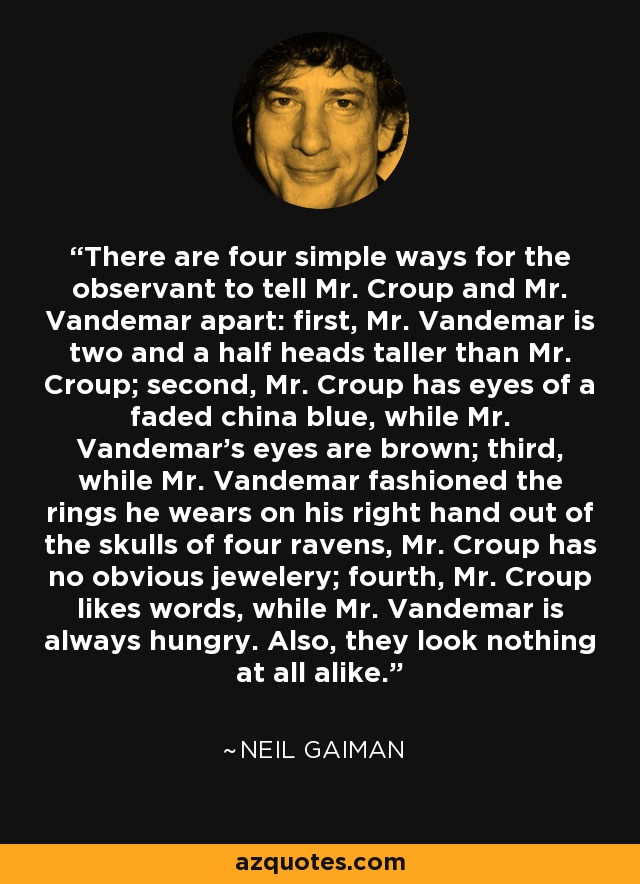 There are four simple ways for the observant to tell Mr. Croup and Mr. Vandemar apart: first, Mr. Vandemar is two and a half heads taller than Mr. Croup; second, Mr. Croup has eyes of a faded china blue, while Mr. Vandemar's eyes are brown; third, while Mr. Vandemar fashioned the rings he wears on his right hand out of the skulls of four ravens, Mr. Croup has no obvious jewelery; fourth, Mr. Croup likes words, while Mr. Vandemar is always hungry. Also, they look nothing at all alike. - Neil Gaiman