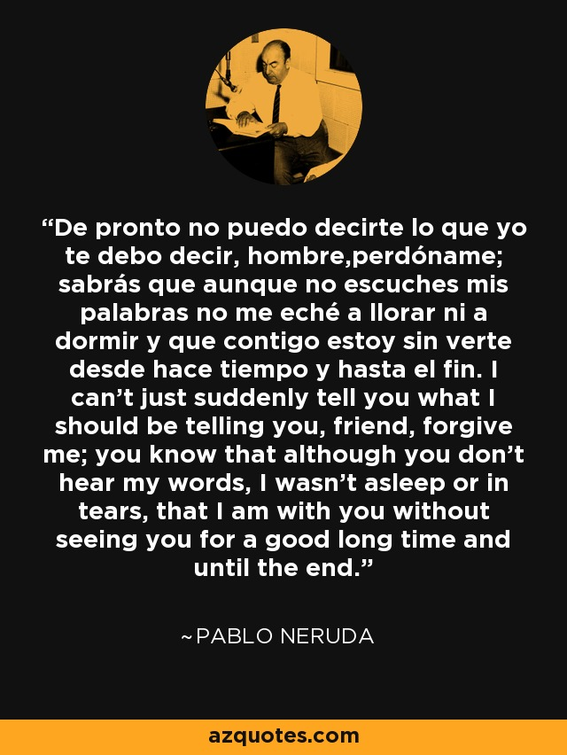 De pronto no puedo decirte lo que yo te debo decir, hombre,perdóname; sabrás que aunque no escuches mis palabras no me eché a llorar ni a dormir y que contigo estoy sin verte desde hace tiempo y hasta el fin. I can't just suddenly tell you what I should be telling you, friend, forgive me; you know that although you don't hear my words, I wasn't asleep or in tears, that I am with you without seeing you for a good long time and until the end. - Pablo Neruda
