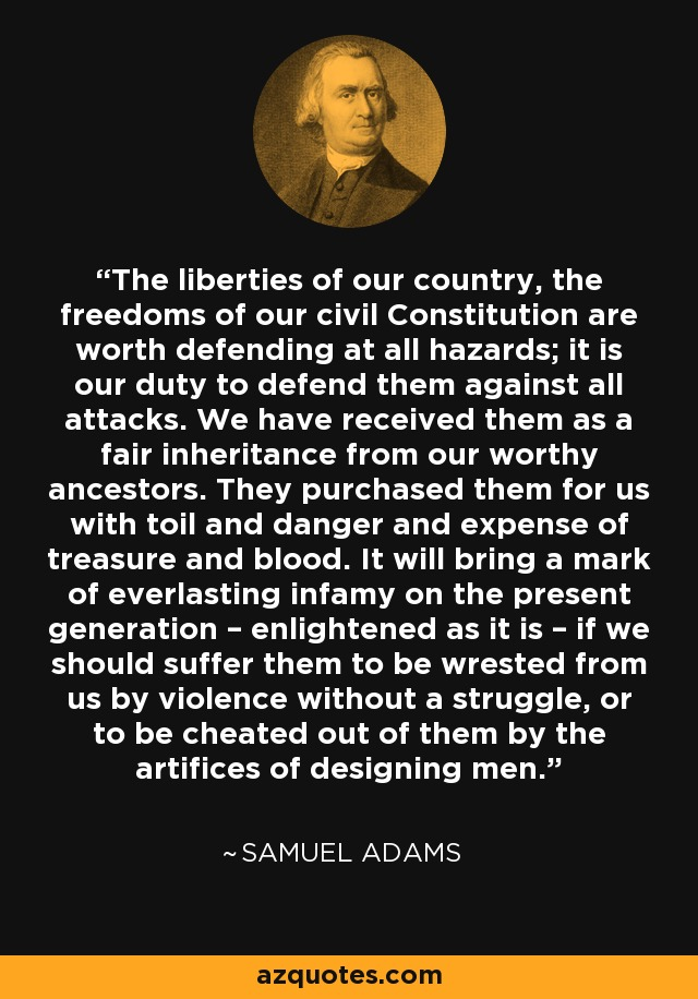 The liberties of our country, the freedoms of our civil Constitution are worth defending at all hazards; it is our duty to defend them against all attacks. We have received them as a fair inheritance from our worthy ancestors. They purchased them for us with toil and danger and expense of treasure and blood. It will bring a mark of everlasting infamy on the present generation – enlightened as it is – if we should suffer them to be wrested from us by violence without a struggle, or to be cheated out of them by the artifices of designing men. - Samuel Adams