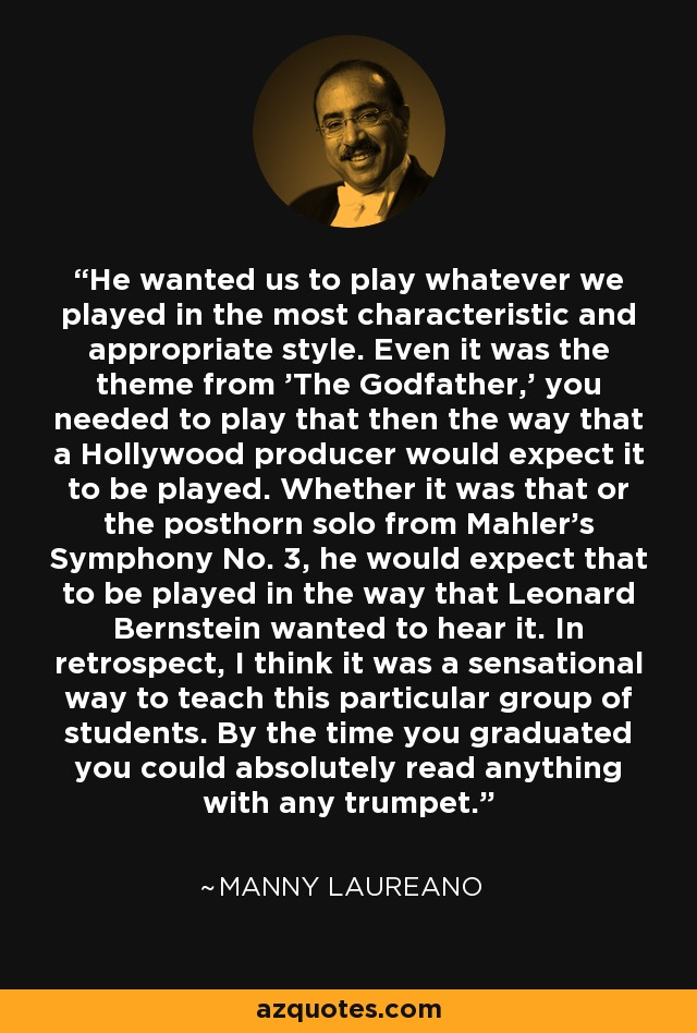 He wanted us to play whatever we played in the most characteristic and appropriate style. Even it was the theme from 'The Godfather,' you needed to play that then the way that a Hollywood producer would expect it to be played. Whether it was that or the posthorn solo from Mahler's Symphony No. 3, he would expect that to be played in the way that Leonard Bernstein wanted to hear it. In retrospect, I think it was a sensational way to teach this particular group of students. By the time you graduated you could absolutely read anything with any trumpet. - Manny Laureano