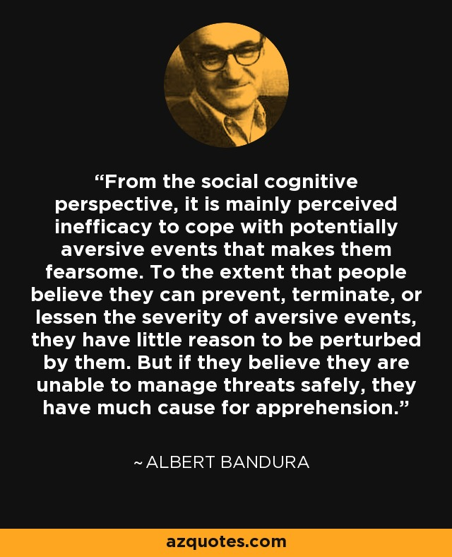 From the social cognitive perspective, it is mainly perceived inefficacy to cope with potentially aversive events that makes them fearsome. To the extent that people believe they can prevent, terminate, or lessen the severity of aversive events, they have little reason to be perturbed by them. But if they believe they are unable to manage threats safely, they have much cause for apprehension. - Albert Bandura