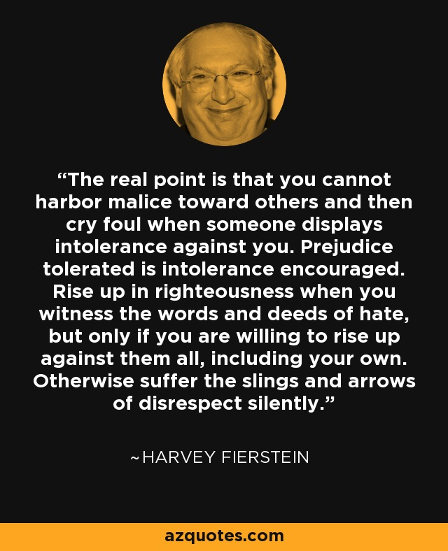The real point is that you cannot harbor malice toward others and then cry foul when someone displays intolerance against you. Prejudice tolerated is intolerance encouraged. Rise up in righteousness when you witness the words and deeds of hate, but only if you are willing to rise up against them all, including your own. Otherwise suffer the slings and arrows of disrespect silently. - Harvey Fierstein