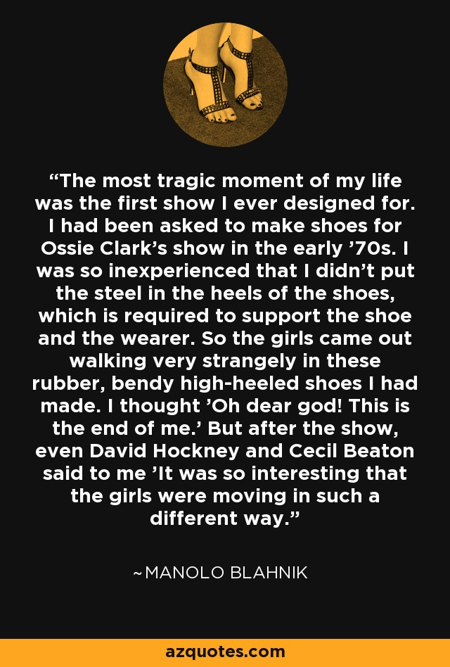The most tragic moment of my life was the first show I ever designed for. I had been asked to make shoes for Ossie Clark's show in the early '70s. I was so inexperienced that I didn't put the steel in the heels of the shoes, which is required to support the shoe and the wearer. So the girls came out walking very strangely in these rubber, bendy high-heeled shoes I had made. I thought 'Oh dear god! This is the end of me.' But after the show, even David Hockney and Cecil Beaton said to me 'It was so interesting that the girls were moving in such a different way.' - Manolo Blahnik