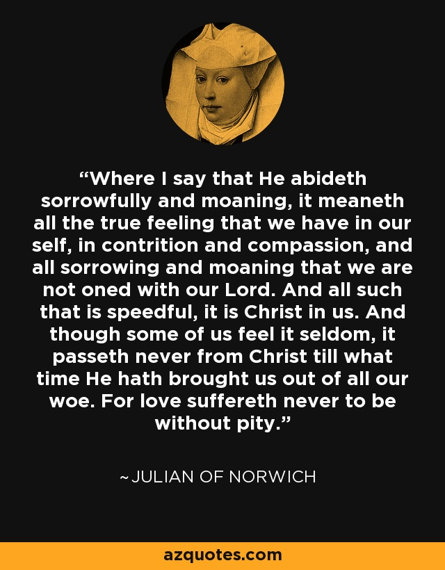 Where I say that He abideth sorrowfully and moaning, it meaneth all the true feeling that we have in our self, in contrition and compassion, and all sorrowing and moaning that we are not oned with our Lord. And all such that is speedful, it is Christ in us. And though some of us feel it seldom, it passeth never from Christ till what time He hath brought us out of all our woe. For love suffereth never to be without pity. - Julian of Norwich