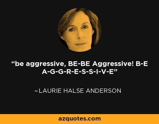 be aggressive, BE-BE Aggressive! B-E A-G-G-R-E-S-S-I-V-E - Laurie Halse Anderson