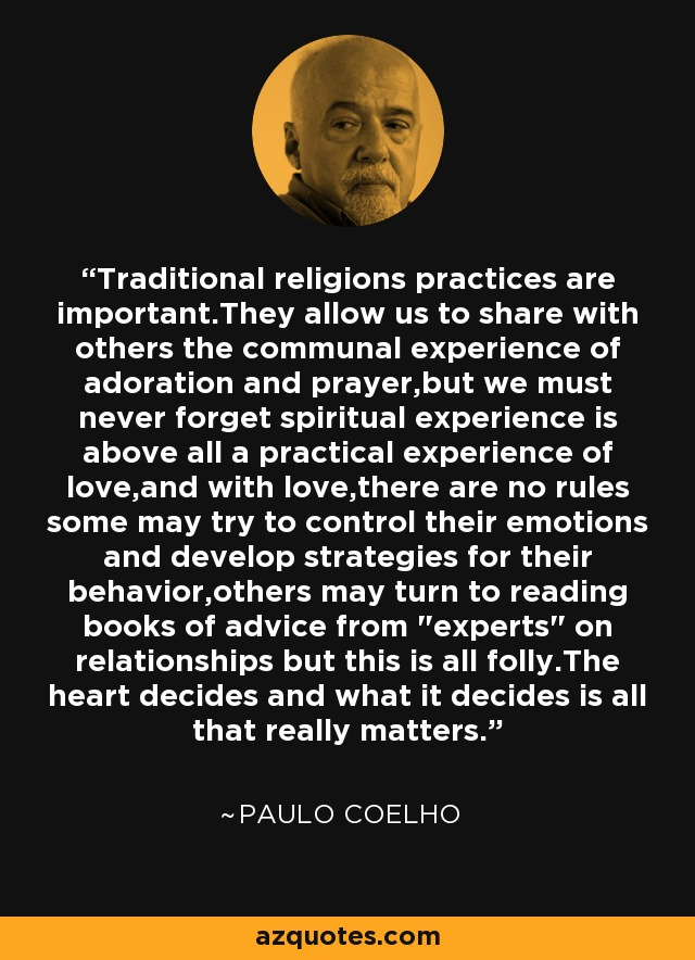 Traditional religions practices are important.They allow us to share with others the communal experience of adoration and prayer,but we must never forget spiritual experience is above all a practical experience of love,and with love,there are no rules some may try to control their emotions and develop strategies for their behavior,others may turn to reading books of advice from