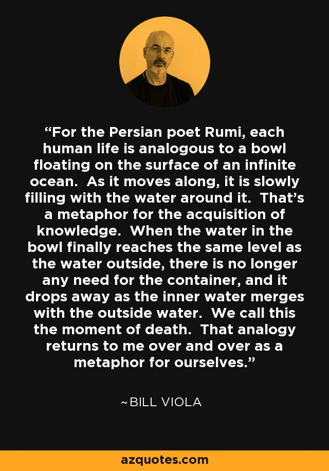 For the Persian poet Rumi, each human life is analogous to a bowl floating on the surface of an infinite ocean. As it moves along, it is slowly filling with the water around it. That's a metaphor for the acquisition of knowledge. When the water in the bowl finally reaches the same level as the water outside, there is no longer any need for the container, and it drops away as the inner water merges with the outside water. We call this the moment of death. That analogy returns to me over and over as a metaphor for ourselves. - Bill Viola