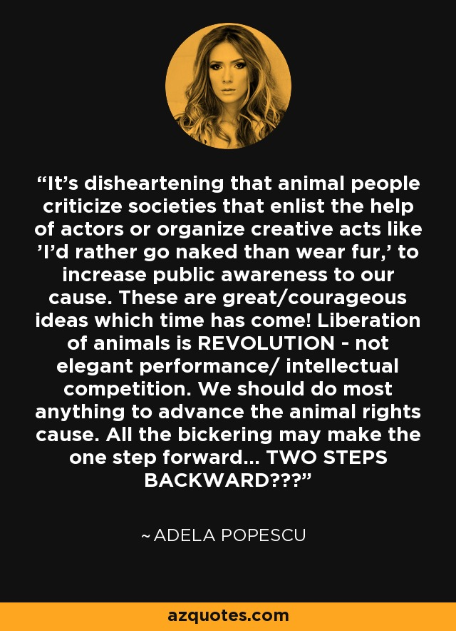 It's disheartening that animal people criticize societies that enlist the help of actors or organize creative acts like 'I'd rather go naked than wear fur,' to increase public awareness to our cause. These are great/courageous ideas which time has come! Liberation of animals is REVOLUTION - not elegant performance/ intellectual competition. We should do most anything to advance the animal rights cause. All the bickering may make the one step forward... TWO STEPS BACKWARD??? - Adela Popescu