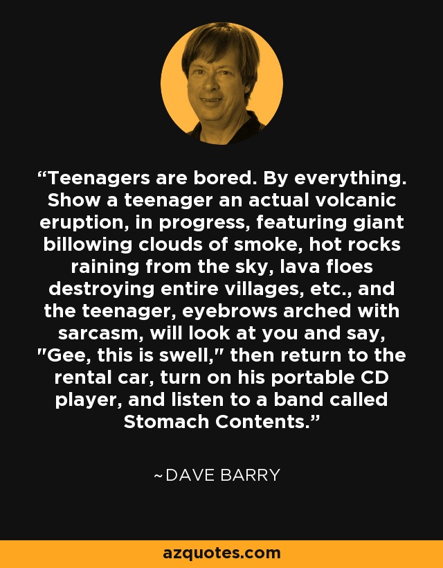 Teenagers are bored. By everything. Show a teenager an actual volcanic eruption, in progress, featuring giant billowing clouds of smoke, hot rocks raining from the sky, lava floes destroying entire villages, etc., and the teenager, eyebrows arched with sarcasm, will look at you and say,