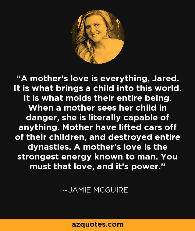 A mother's love is everything, Jared. It is what brings a child into this world. It is what molds their entire being. When a mother sees her child in danger, she is literally capable of anything. Mother have lifted cars off of their children, and destroyed entire dynasties. A mother's love is the strongest energy known to man. You must that love, and it's power. - Jamie McGuire