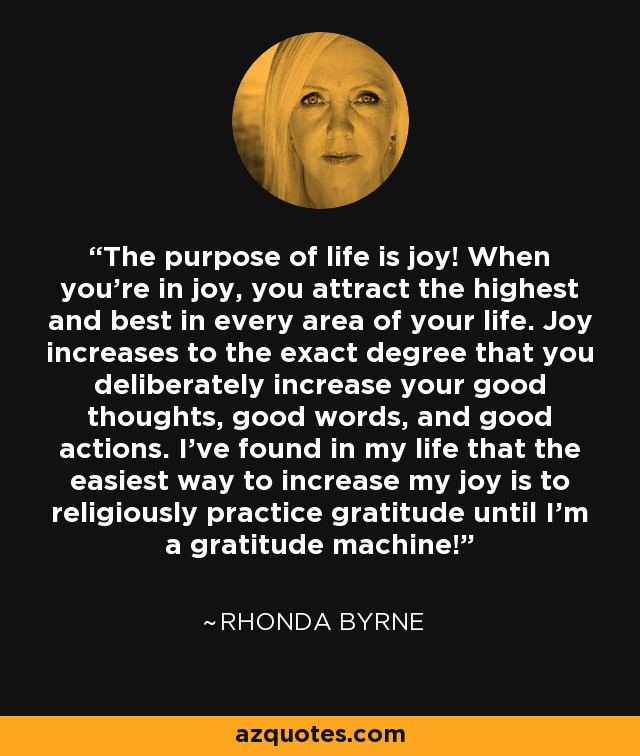 The purpose of life is joy! When you're in joy, you attract the highest and best in every area of your life. Joy increases to the exact degree that you deliberately increase your good thoughts, good words, and good actions. I've found in my life that the easiest way to increase my joy is to religiously practice gratitude until I'm a gratitude machine! - Rhonda Byrne