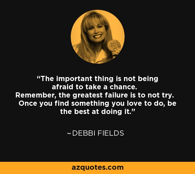 The important thing is not being afraid to take a chance. Remember, the greatest failure is to not try. Once you find something you love to do, be the best at doing it. - Debbi Fields