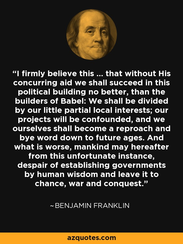 I firmly believe this ... that without His concurring aid we shall succeed in this political building no better, than the builders of Babel: We shall be divided by our little partial local interests; our projects will be confounded, and we ourselves shall become a reproach and bye word down to future ages. And what is worse, mankind may hereafter from this unfortunate instance, despair of establishing governments by human wisdom and leave it to chance, war and conquest. - Benjamin Franklin