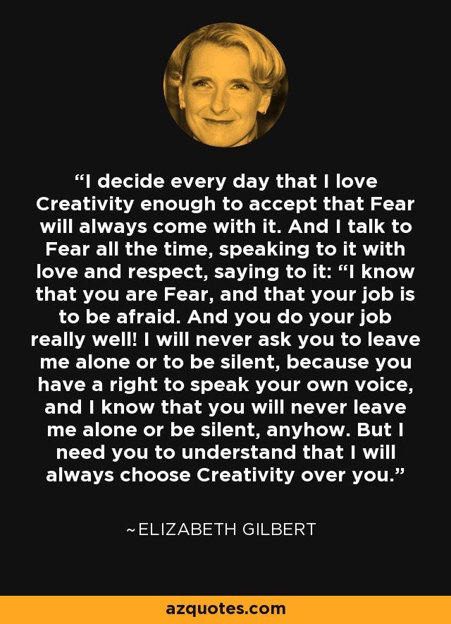 """I decide every day that I love Creativity enough to accept that Fear will always come with it. And I talk to Fear all the time, speaking to it with love and respect, saying to it: """"I know that you are Fear, and that your job is to be afraid. And you do your job really well! I will never ask you to leave me alone or to be silent, because you have a right to speak your own voice, and I know that you will never leave me alone or be silent, anyhow. But I need you to understand that I will always choose Creativity over you. - Elizabeth Gilbert"""