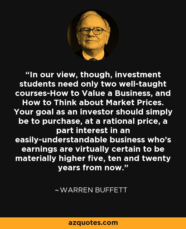 In our view, though, investment students need only two well-taught courses-How to Value a Business, and How to Think about Market Prices. Your goal as an investor should simply be to purchase, at a rational price, a part interest in an easily-understandable business who's earnings are virtually certain to be materially higher five, ten and twenty years from now. - Warren Buffett